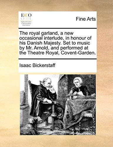 The Royal Garland, a New Occasional Interlude, in Honour of His Danish Majesty. Set to Music by Mr. Arnold, and Performed at the Theatre Royal, Covent-Garden.