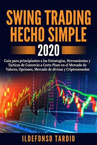 Swing Trading Hecho Simple: Guía para principiantes a las Estrategias, Herramientas y Tácticas de Comercio a Corto Plazo en el mercado de valores, opciones, mercado de divisas y criptomonedas