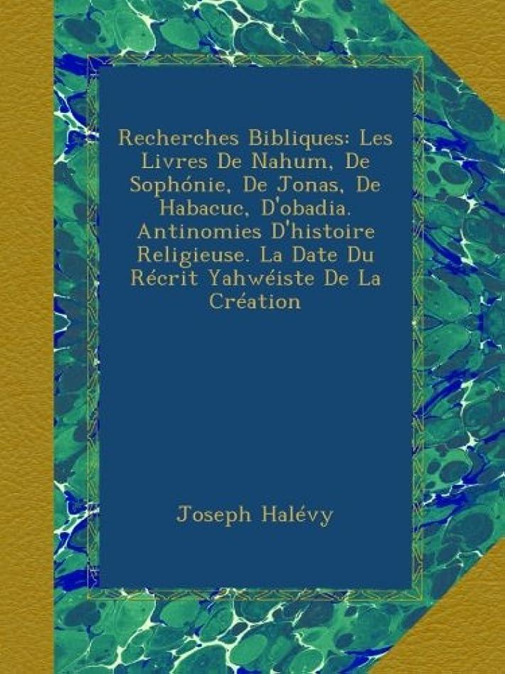 Recherches Bibliques: Les Livres De Nahum, De Sophónie, De Jonas, De Habacuc, D'obadia. Antinomies D'histoire Religieuse. La Date Du Récrit Yahwéiste De La Création