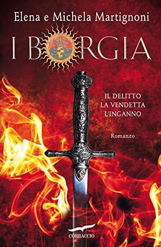 I Borgia: Il Delitto - La Vendetta - L'Inganno di [Elena Martignoni, Michela Martignoni]
