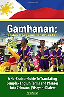 Gamhanan: English to Cebuano Translation 101: A No-Brainer Guide To Translating Complex English Terms And Phrases Into Cebuano (Visayan) Dialect