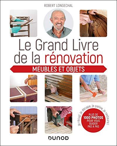 Le grand livre de la rénovation - Meubles et objets: Je récup', je décape, je patine, je restaure (La maison du sol au plafond)