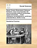 Desid. Erasmi Roterodami Colloquia familiaria, notis novis illustrata. Ad usum juventutis politioris humanitatis studiis imbuendæ, ... Editio ... auctiorque præcedentibus. [Editio nova].