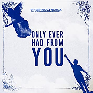 Only Ever Had from You