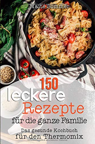 150 leckere Rezepte für die ganze Familie: Das gesunde Kochbuch für den Thermomix