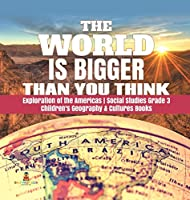 The World is Bigger Than You Think - Exploration of the Americas - Social Studies Grade 3 - Children's Geography & Cultures Books