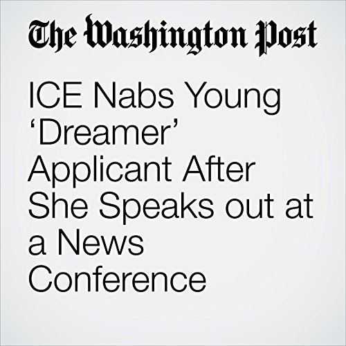 ICE Nabs Young 'Dreamer' Applicant After She Speaks out at a News Conference copertina