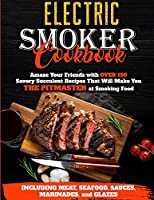Electric Smoker Cookbook: Amaze Your Friends with Over 150 Savory Succulent Recipes that Will Make You THE PITMASTER at Smoking Food - Including Meat, Seafood, Sauces, Marinades, and Glazes