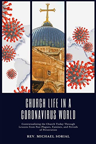 Church Life in a Coronavirus World: Contextualizing the Church Today Through Lessons from Past Plagues, Famines, and Periods of Persecution