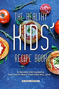 The Healthy Kids' Recipe Book: 31 Recipes for Colorful and Tasty Meals That Kids Will Love by [Daniel Humphreys]