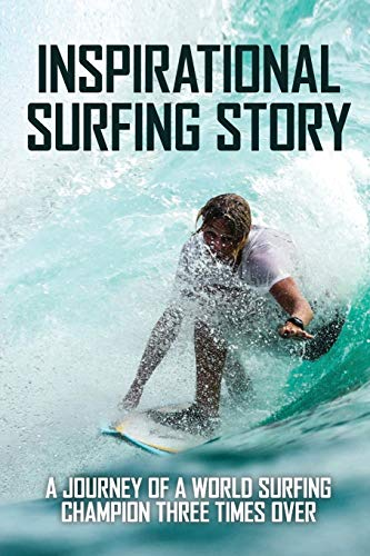 Inspirational Surfing Story: A Journey Of A World Surfing Champion Three Times Over: World Surfing Championship