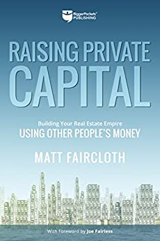 Raising Private Capital: Building Your Real Estate Empire Using Other People's Money by [Matt Faircloth, Joe Fairless]