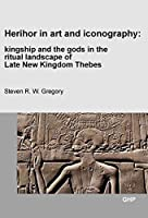 Herihor in Art and Iconography: Kingship and the Gods in the Ritual Landscape of Late New Kingdom Thebes