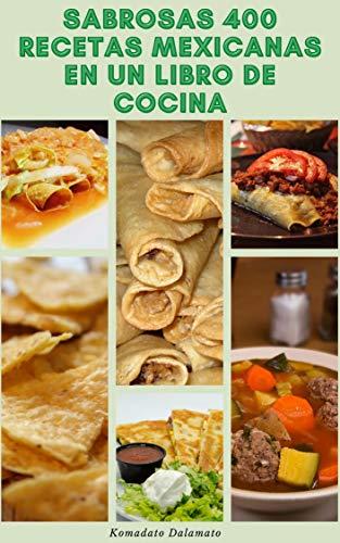 Sabrosas 400 Recetas Mexicanas En Un Libro De Cocina : Recetas Para Salsa, Sopas, Panes, Ensaladas, Huevos, Pescados Y Mariscos, Guisos, Aves De Corral, Carne De Res, Arroz Y Frijol, Postres