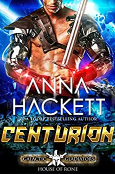 Centurion: A Scifi Alien Romance (Galactic Gladiators: House of Rone Book 3) by [Anna Hackett]