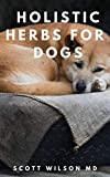 HOLISTIC HERB FOR DOGS: All You Need To Know About Medicinal Plants And Holistic Herbs For Dogs (English Edition)