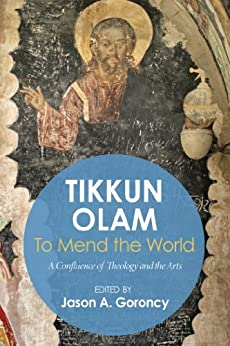 'Tikkun Olam' —To Mend the World: A Confluence of Theology and the Arts by [Jason A. Goroncy, Alfonse Borysewicz]