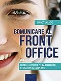 Comunicare al front office: Le abilità e le strategie per una comunicazione efficace, empatica e...