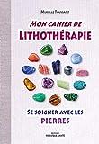 Mon cahier de lithothérapie - Se soigner avec les pierres
