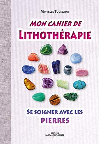 Mon cahier de lithothérapie : Se soigner avec les...