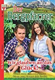 Der Bergpfarrer Nr. 19: Wir glauben an das Glück! / Vroni muss sich entscheiden / Wenn zwei Herzen sich finden: Ein Kelter Books Heimatroman