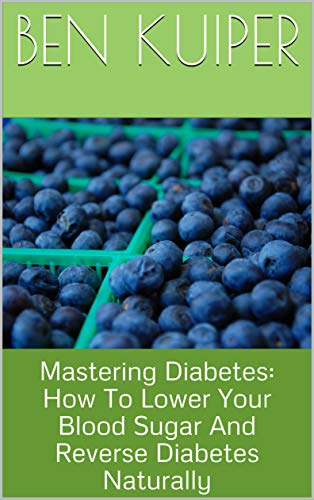 Mastering Diabetes: How To Lower Your Blood Sugar And Reverse Diabetes Naturally (English Edition)