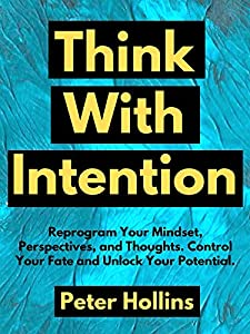 Think With Intention: Reprogram Your Mindset, Perspectives, and Thoughts. Control Your Fate and Unlock Your Potential. (Mental Models for Better Living Book 4)