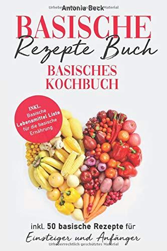 Basische Rezepte Buch: Basisches Kochbuch inkl. 50 basische Rezepte für Einsteiger und Anfänger. Inkl. Basische Lebensmittel Liste für die basische Ernährung