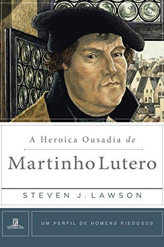 A Heróica Ousadia de Martinho Lutero.