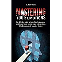 Mastering Your Emotions: the Definitive Guide to Know How to Overcome Anxiety and Panic, Control Anger, Relieve Stress, Defeat Depression & Negative Thinking Kindle Edition by Dr. Harry Vitale for Free