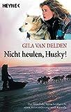 Nicht heulen, Husky!: Der fesselnde Tatsachenbericht einer Auswanderung nach Kanada - Gila van Delden