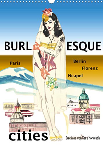 Burlesque cities - Berlin, Paris, Florenz, Neapel (Wandkalender 2021 DIN A3 hoch)