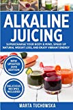 Alkaline Juicing: Supercharge Your Body & Mind, Speed Up Natural Weight Loss, and Enjoy Vibrant...