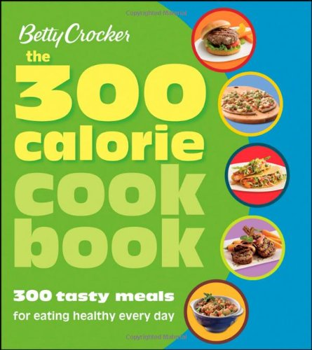 Betty Crocker the 300 Calorie Cookbook: 300 Tasty Meals for Eating Healthy...