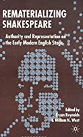 Rematerializing Shakespeare: Authority and Representation on the Early Modern English Stage