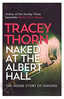 Naked at the Albert Hall: The Inside Story of Singing by [Tracey Thorn]