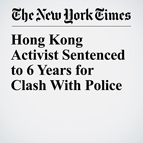Hong Kong Activist Sentenced to 6 Years for Clash With Police copertina