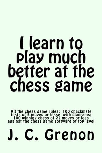 I learn to play much better at the chess game: All the rules of chess and 100 tests with diagrams