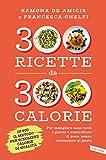 300 ricette da 300 calorie: per mangiare sano tutti i giorni e controllare il peso, senza rinunciare al gusto
