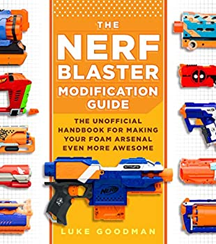 The Nerf Blaster Modification Guide  The Unofficial Handbook for Making Your Foam Arsenal Even More Awesome