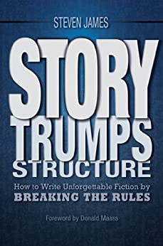 Story Trumps Structure: How to Write Unforgettable Fiction by Breaking the Rules by [Steven James, Donald Maass]