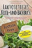 Laktosefreies Koch- und Backbuch: Ein gesundes und leckeres Leben ohne Milch und Milchprodukte