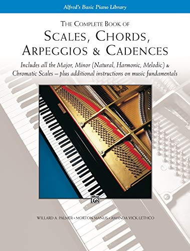 The Complete Book of Scales, Chords, Arpeggios & Cadences: Includes All the Major, Minor (Natural, Harmonic, Melodic) & Chromatic Scales -- Plus Additional Instructions on Music Fundamentals (PIANO)