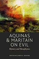 Aquinas & Maritain on Evil: Mystery and Metaphysics (American Maritain Association Publications)