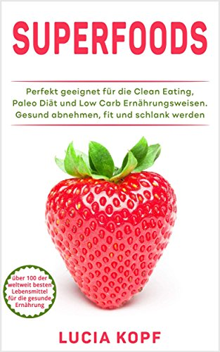 Clean Eating: über 100 Superfoods für die gesunde Ernährung (gesund abnehmen mit Hirse, Quinoa, Kokosöl, Matcha, Avocado,Zuckersucht, Gesundheit, Fett verbrennen, schlank, Paleo abnehmen, fit werden)