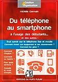 Du téléphone au smartphone à l'usage des débutants... et des autres !: Tout savoir sur le téléphone fixe et mobile. Comment...