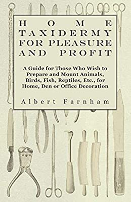Home Taxidermy or Pleasure and Profit - A Guide for Those Who Wish to Prepare and Mount Animals, Birds, Fish, Reptiles, Etc., for Home, Den or Office Decoration