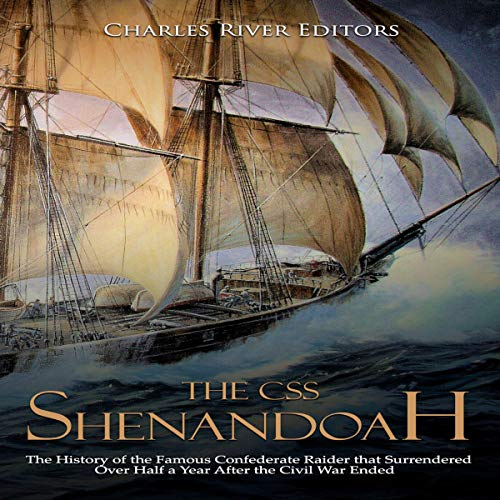 The CSS Shenandoah: The History of the Famous Confederate Raider That Surrendered over Half a Year After the Civil War Ended audiobook cover art