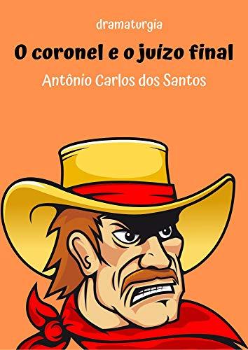 O coronel e o juízo final: dramaturgia - comédia teatral infanto-juvenil enfocando 5 lendas do folclore brasileiro (Coleção Educação, Teatro & Folclore Livro 1)