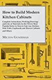How to Build Modern Kitchen Cabinets - Complete Instructions, Working Drawings and Lists of Materials for the Eleven Most Popular Styles in Sizes to Suit ... Cupboards and Drawer Cabinets and Others